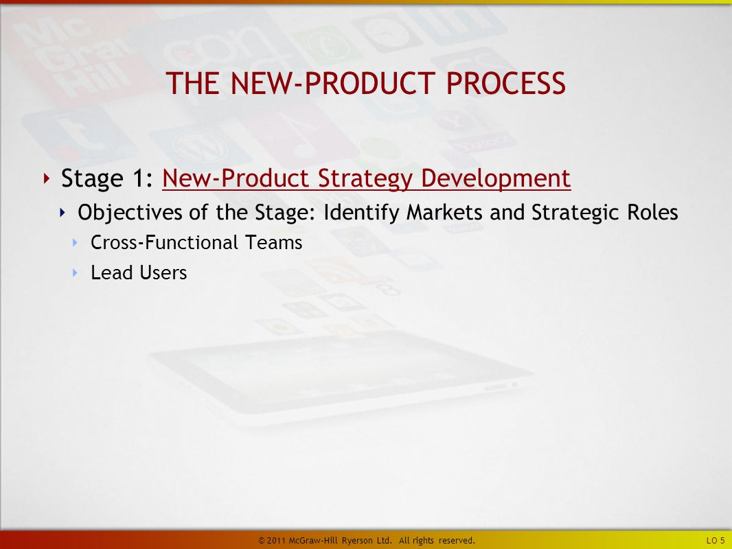 ‣ Stage 1: New-Product Strategy DevelopmentNew-Product Strategy Development ‣ Objectives of the Stage: Identify Markets and Strategic Roles ‣ Cross-Functional Teams ‣ Lead Users THE NEW-PRODUCT PROCESS LO 5 © 2011 McGraw-Hill Ryerson Ltd.