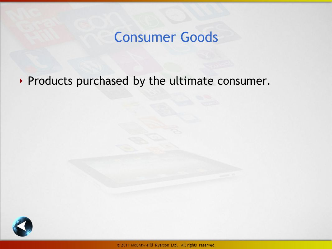 ‣ Products purchased by the ultimate consumer. Consumer Goods © 2011 McGraw-Hill Ryerson Ltd.