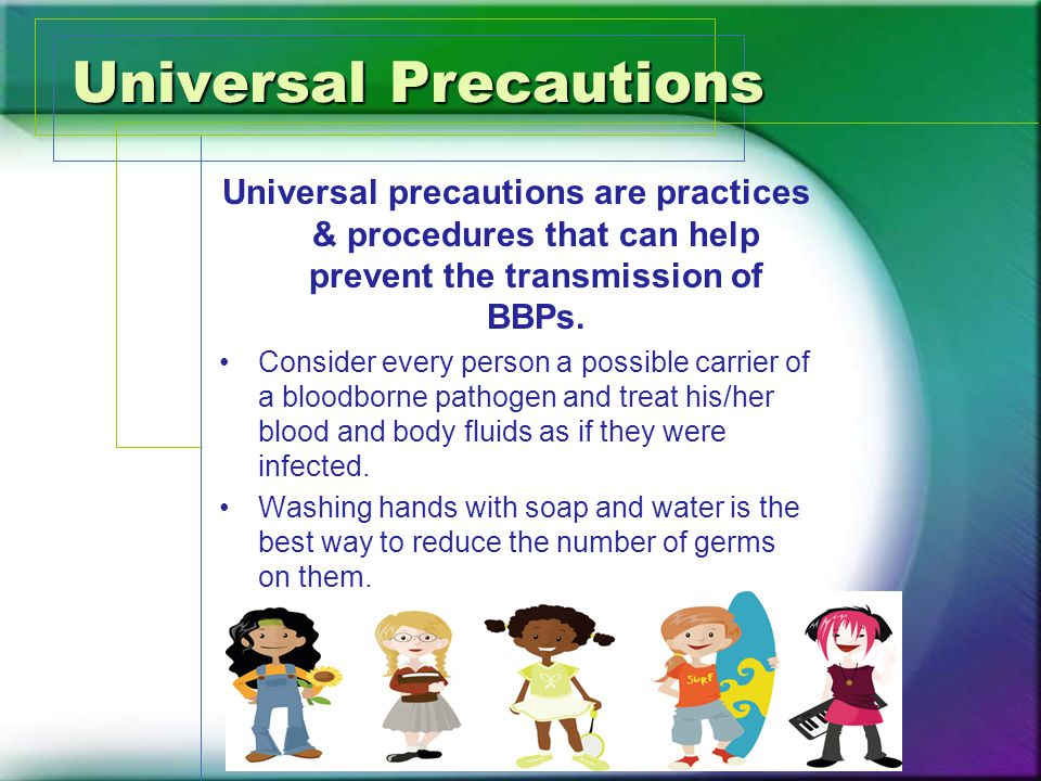 Universal Precautions Universal precautions are practices & procedures that can help prevent the transmission of BBPs.