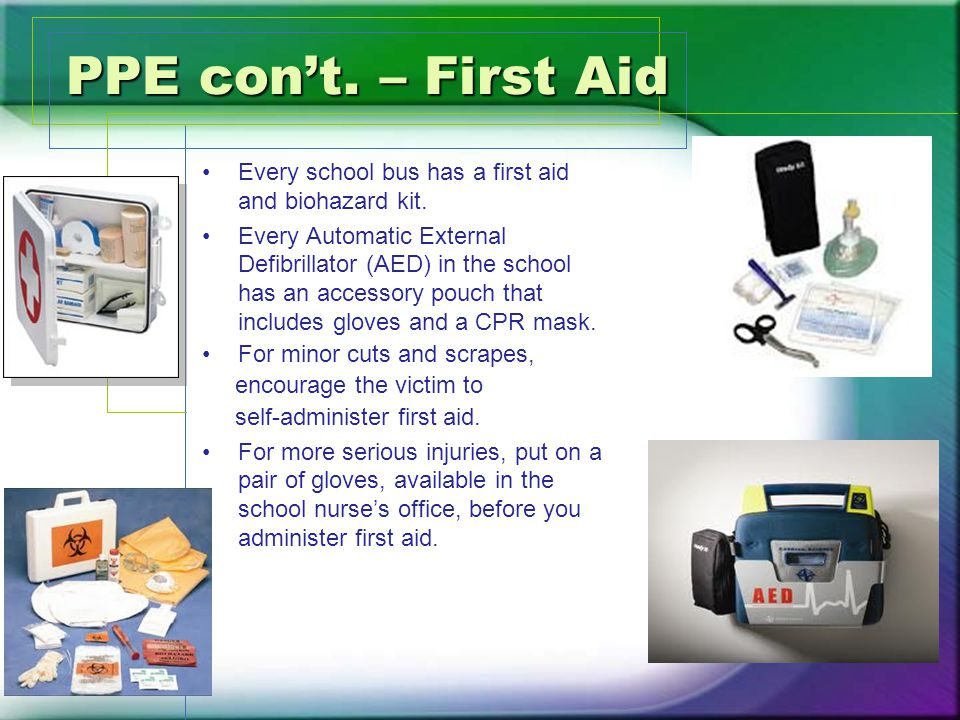 PPE con't. – First Aid Every school bus has a first aid and biohazard kit.