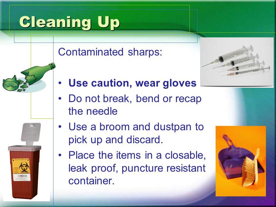 Cleaning Up Contaminated sharps: Use caution, wear gloves Do not break, bend or recap the needle Use a broom and dustpan to pick up and discard.
