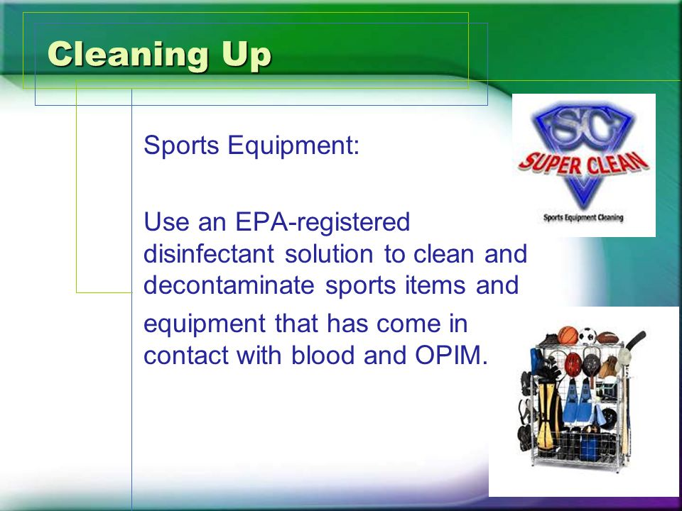 Cleaning Up Sports Equipment: Use an EPA-registered disinfectant solution to clean and decontaminate sports items and equipment that has come in contact with blood and OPIM.