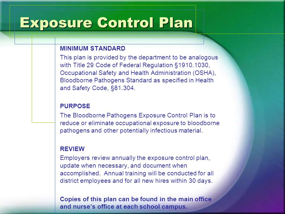 Exposure Control Plan MINIMUM STANDARD This plan is provided by the department to be analogous with Title 29 Code of Federal Regulation §1910.1030, Occupational Safety and Health Administration (OSHA), Bloodborne Pathogens Standard as specified in Health and Safety Code, §81.304.