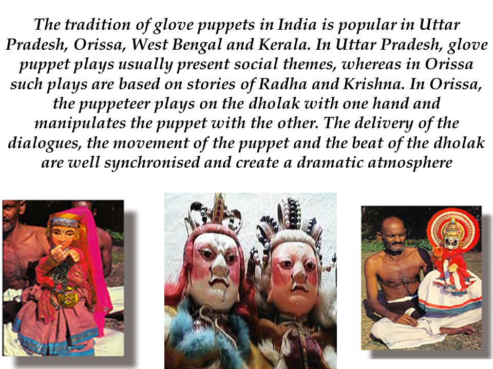The tradition of glove puppets in India is popular in Uttar Pradesh, Orissa, West Bengal and Kerala. In Uttar Pradesh, glove puppet plays usually pres