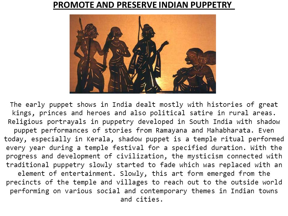 PROMOTE AND PRESERVE INDIAN PUPPETRY The early puppet shows in India dealt mostly with histories of great kings, princes and heroes and also political