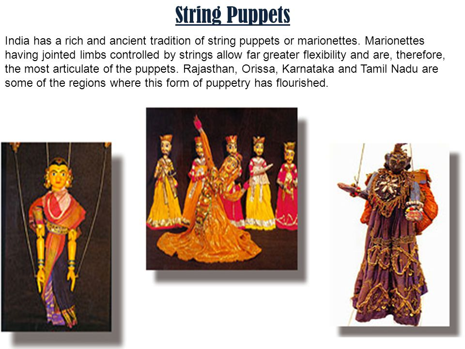 String Puppets India has a rich and ancient tradition of string puppets or marionettes. Marionettes having jointed limbs controlled by strings allow f