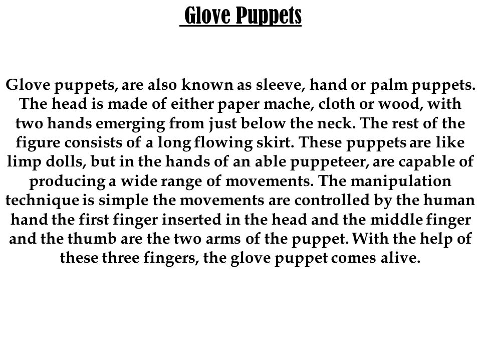 Glove Puppets Glove puppets, are also known as sleeve, hand or palm puppets. The head is made of either paper mache, cloth or wood, with two hands eme