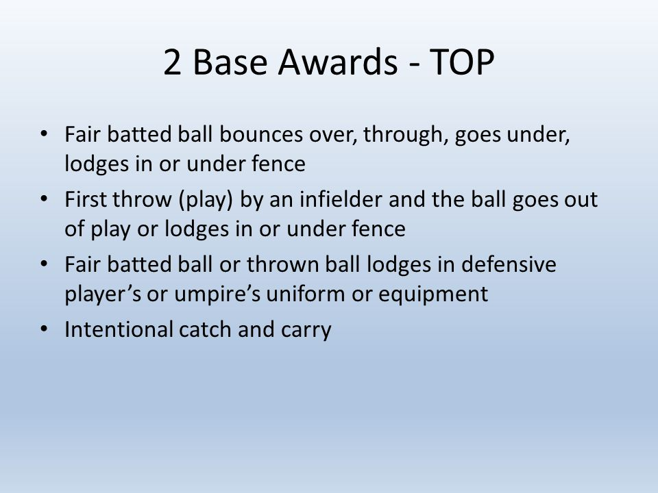 2 Base Awards - TOP Fair batted ball bounces over, through, goes under, lodges in or under fence First throw (play) by an infielder and the ball goes out of play or lodges in or under fence Fair batted ball or thrown ball lodges in defensive player's or umpire's uniform or equipment Intentional catch and carry