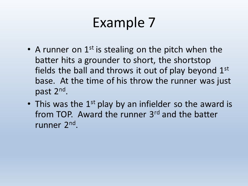 Example 7 A runner on 1 st is stealing on the pitch when the batter hits a grounder to short, the shortstop fields the ball and throws it out of play beyond 1 st base.