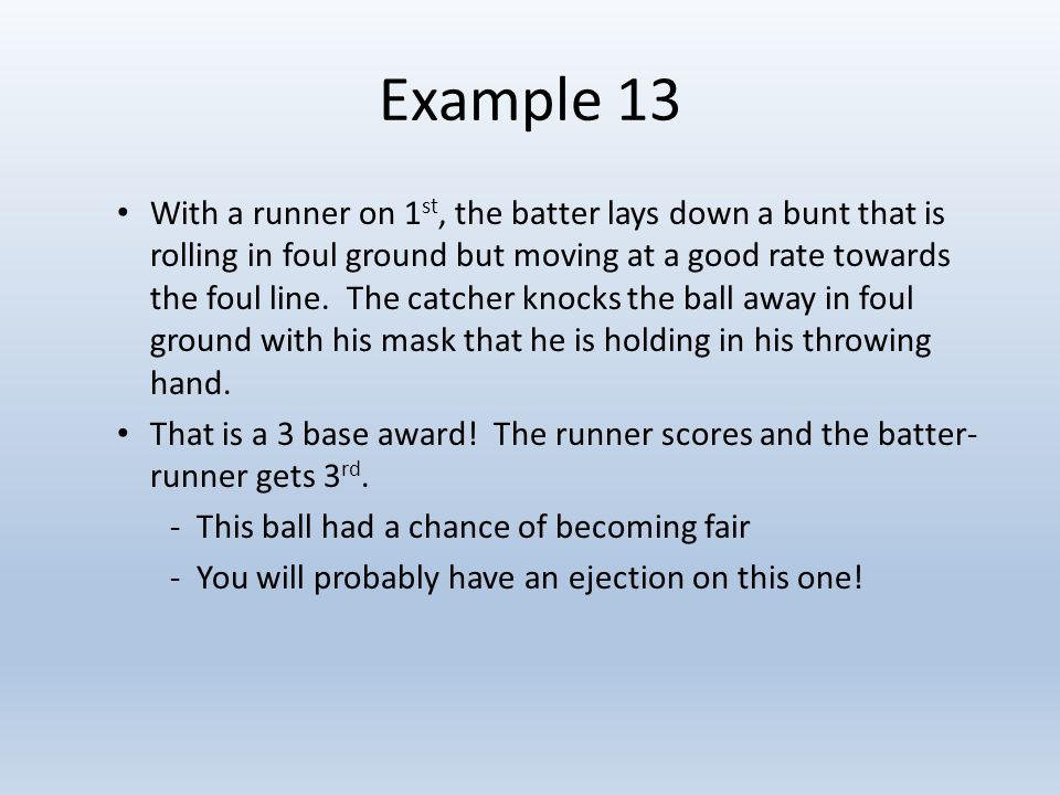 Example 13 With a runner on 1 st, the batter lays down a bunt that is rolling in foul ground but moving at a good rate towards the foul line.