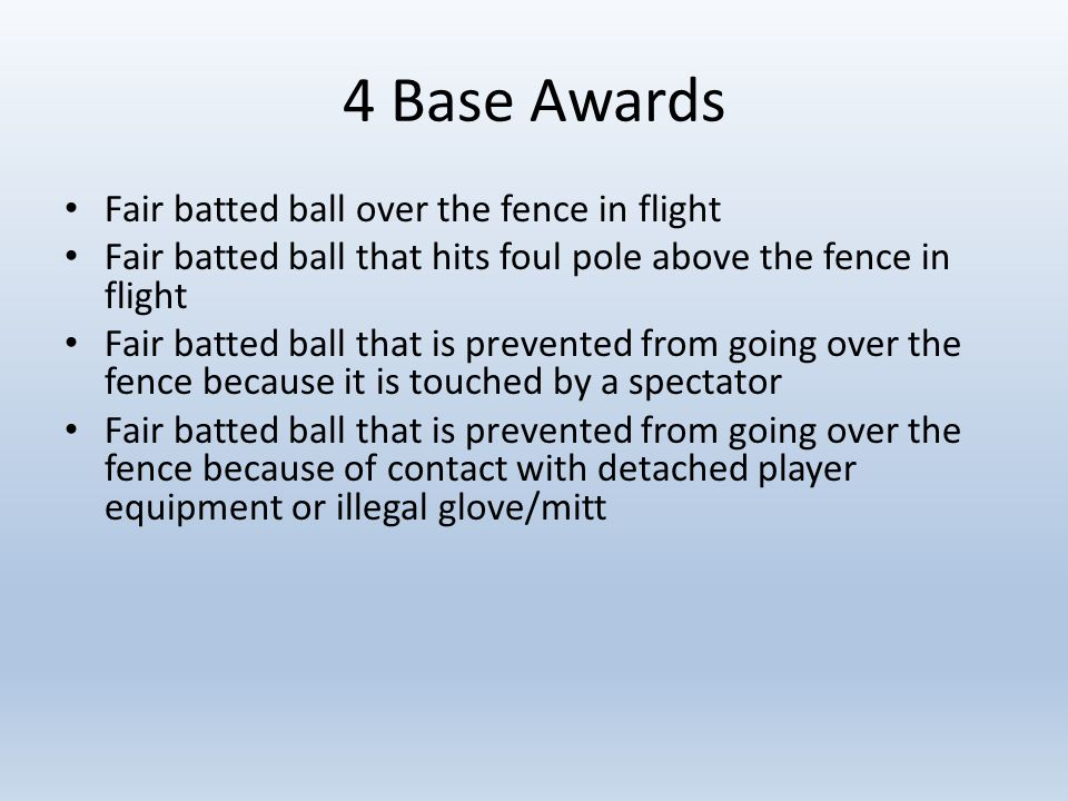 4 Base Awards Fair batted ball over the fence in flight Fair batted ball that hits foul pole above the fence in flight Fair batted ball that is prevented from going over the fence because it is touched by a spectator Fair batted ball that is prevented from going over the fence because of contact with detached player equipment or illegal glove/mitt