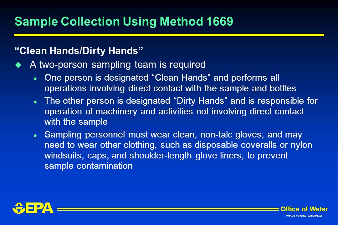 "Office of Water Mercury workshop- sampling.ppt Sample Collection Using Method 1669 ""Clean Hands/Dirty Hands"" u A two-person sampling team is required"