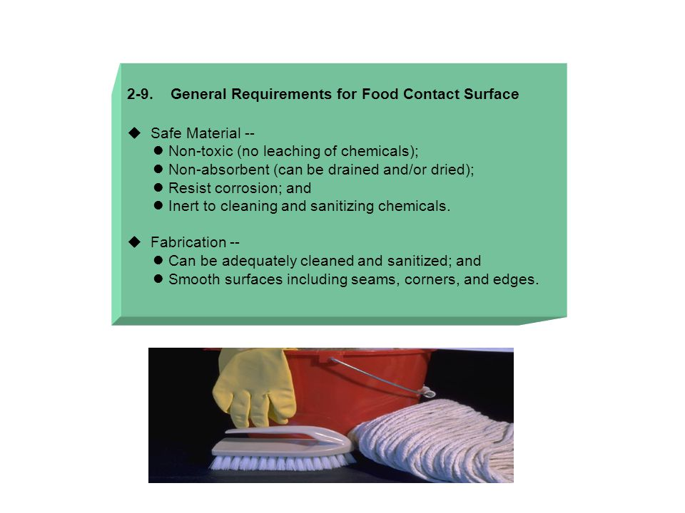 2-9. General Requirements for Food Contact Surface  Safe Material -- Non-toxic (no leaching of chemicals); Non-absorbent (can be drained and/or dried