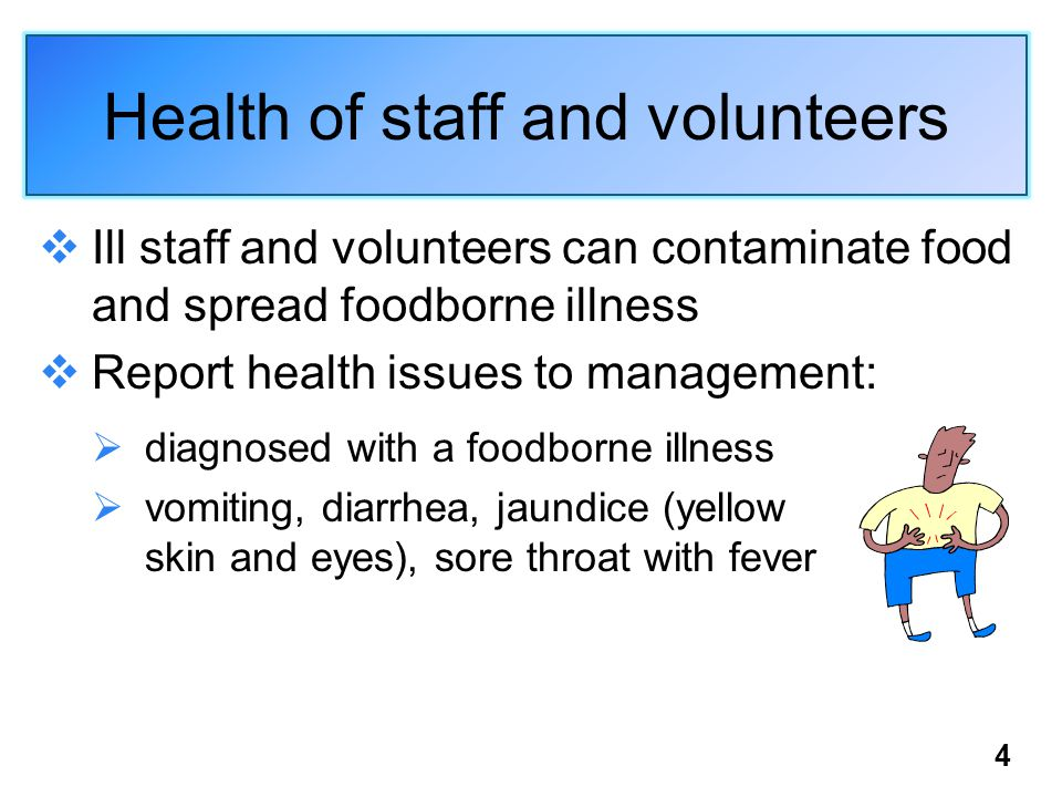 4 Health of staff and volunteers  Ill staff and volunteers can contaminate food and spread foodborne illness  Report health issues to management:  diagnosed with a foodborne illness  vomiting, diarrhea, jaundice (yellow skin and eyes), sore throat with fever