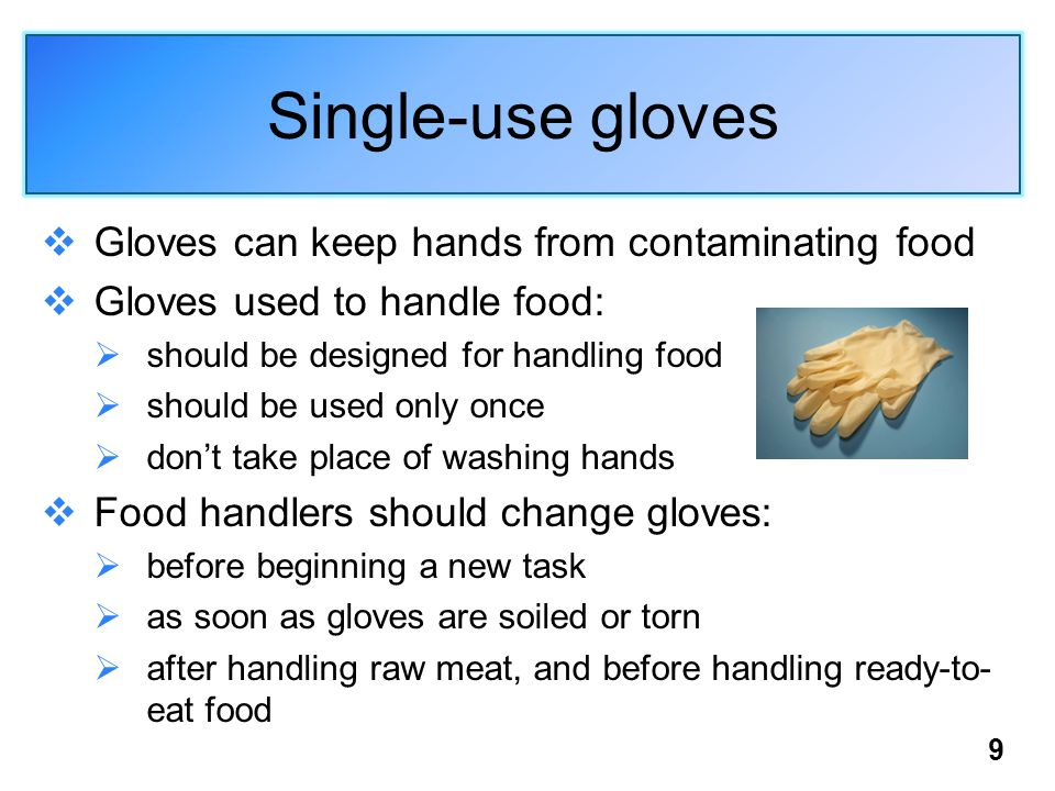 9 Single-use gloves  Gloves can keep hands from contaminating food  Gloves used to handle food:  should be designed for handling food  should be used only once  don't take place of washing hands  Food handlers should change gloves:  before beginning a new task  as soon as gloves are soiled or torn  after handling raw meat, and before handling ready-to- eat food
