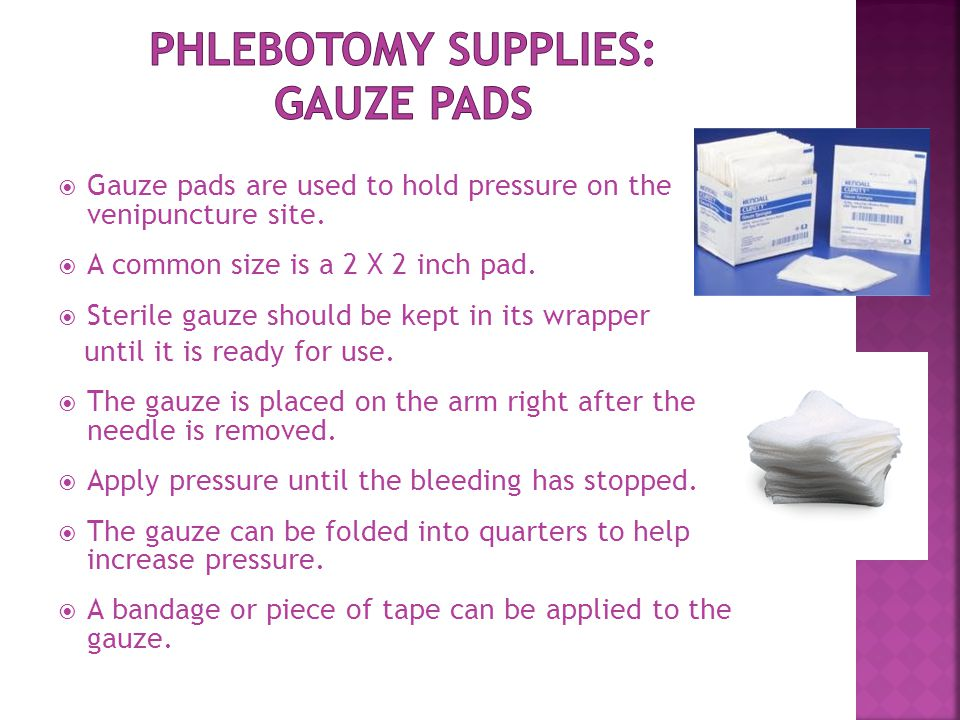  Gauze pads are used to hold pressure on the venipuncture site.