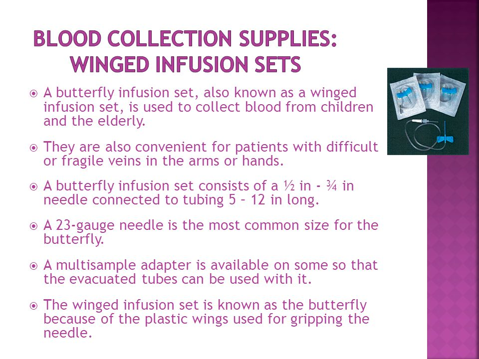  A butterfly infusion set, also known as a winged infusion set, is used to collect blood from children and the elderly.  They are also convenient fo