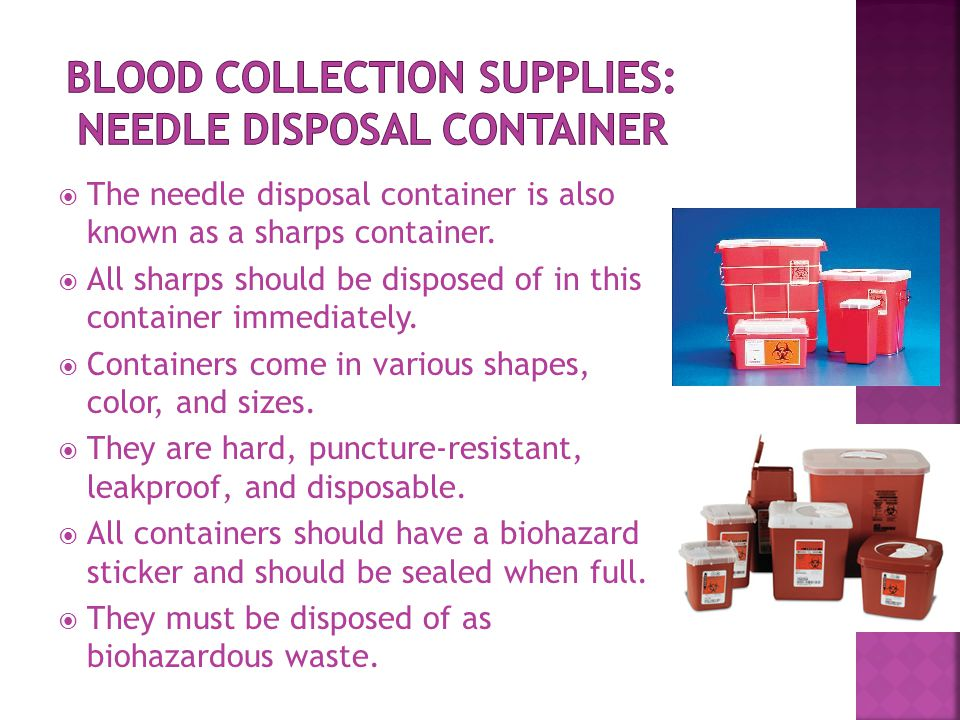  The needle disposal container is also known as a sharps container.  All sharps should be disposed of in this container immediately.  Containers co