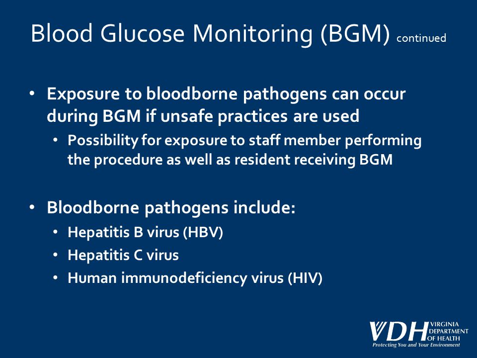Blood Glucose Monitoring (BGM) continued Exposure to bloodborne pathogens can occur during BGM if unsafe practices are used Possibility for exposure t