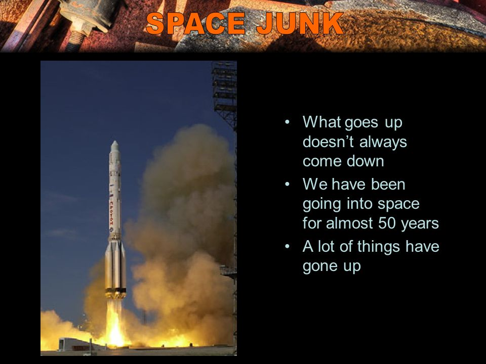 What goes up doesn't always come down We have been going into space for almost 50 years A lot of things have gone up