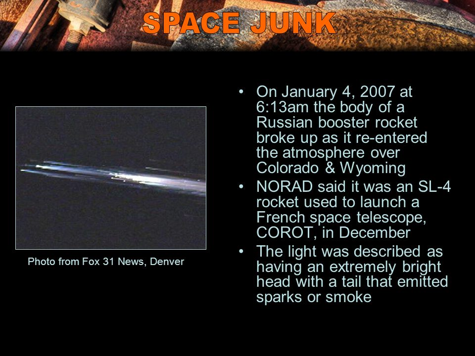 On January 4, 2007 at 6:13am the body of a Russian booster rocket broke up as it re-entered the atmosphere over Colorado & Wyoming NORAD said it was a