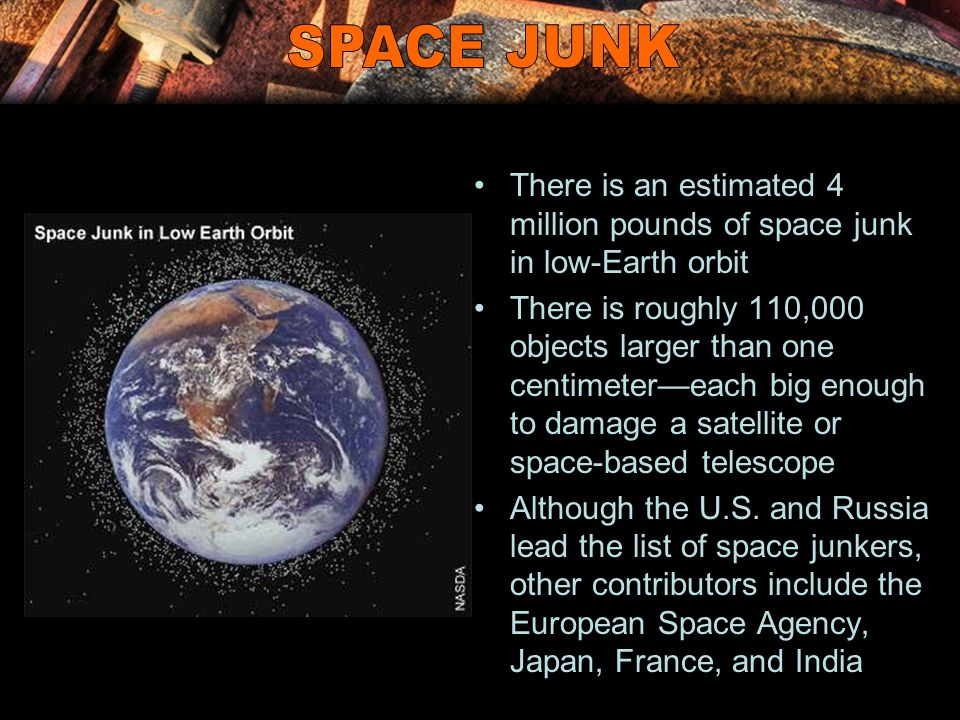 There is an estimated 4 million pounds of space junk in low-Earth orbit There is roughly 110,000 objects larger than one centimeter—each big enough to