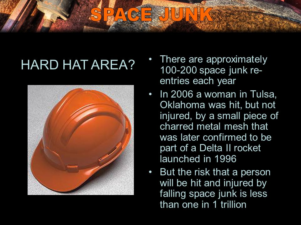 There are approximately 100-200 space junk re- entries each year In 2006 a woman in Tulsa, Oklahoma was hit, but not injured, by a small piece of char