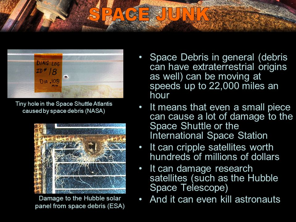 Space Debris in general (debris can have extraterrestrial origins as well) can be moving at speeds up to 22,000 miles an hour It means that even a sma