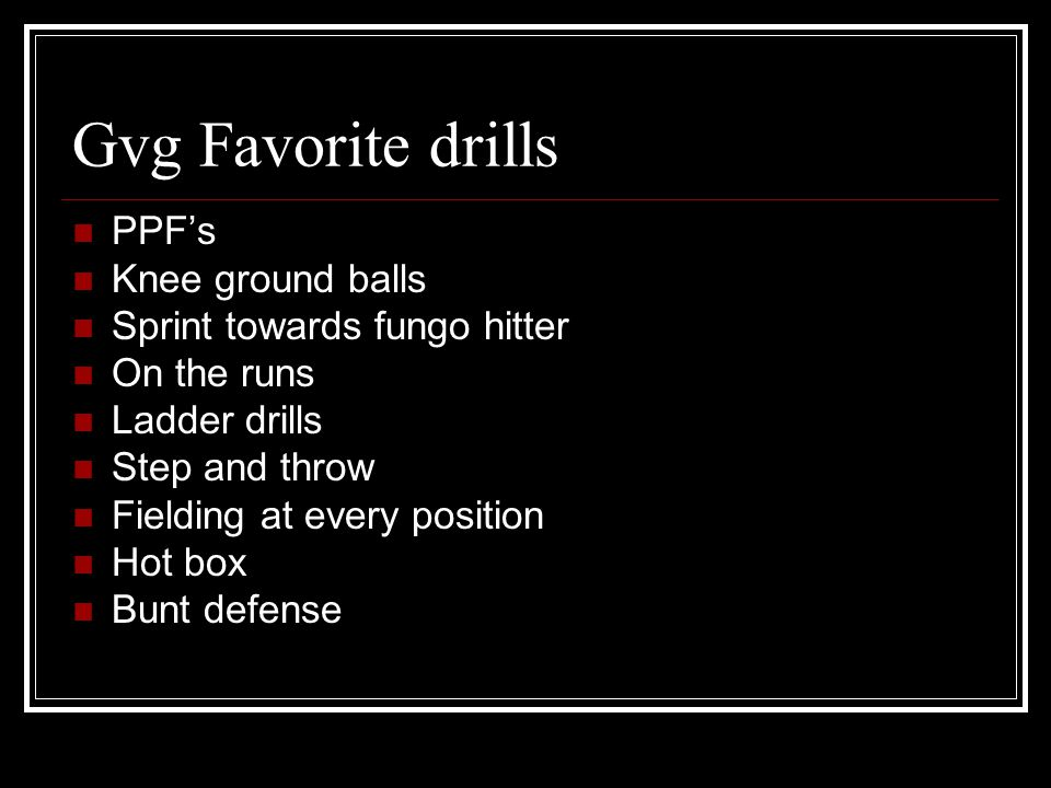 Gvg Favorite drills PPF's Knee ground balls Sprint towards fungo hitter On the runs Ladder drills Step and throw Fielding at every position Hot box Bunt defense