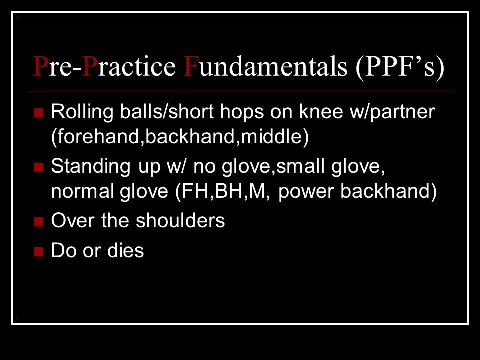 Pre-Practice Fundamentals (PPF's) Rolling balls/short hops on knee w/partner (forehand,backhand,middle) Standing up w/ no glove,small glove, normal glove (FH,BH,M, power backhand) Over the shoulders Do or dies