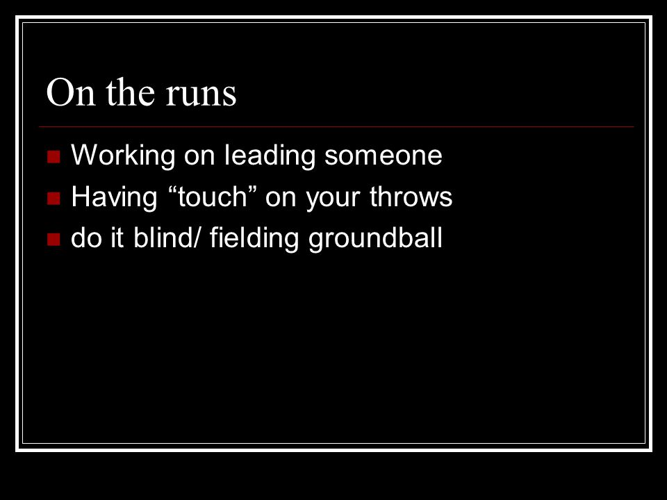 On the runs Working on leading someone Having touch on your throws do it blind/ fielding groundball