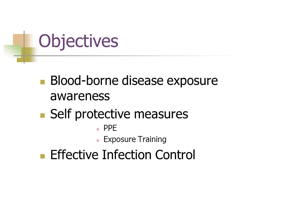 Objectives Blood-borne disease exposure awareness Self protective measures PPE Exposure Training Effective Infection Control