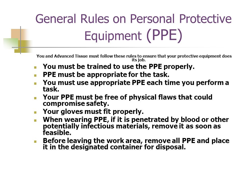 General Rules on Personal Protective Equipment (PPE) You and Advanced Tissue must follow these rules to ensure that your protective equipment does its job.
