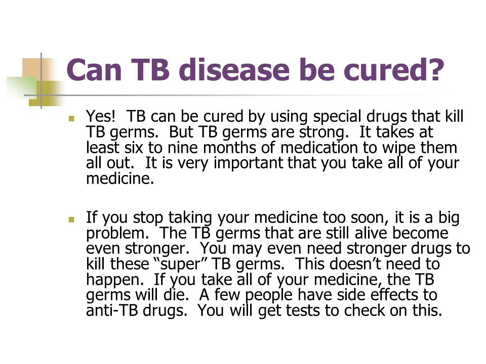Can TB disease be cured.Yes. TB can be cured by using special drugs that kill TB germs.