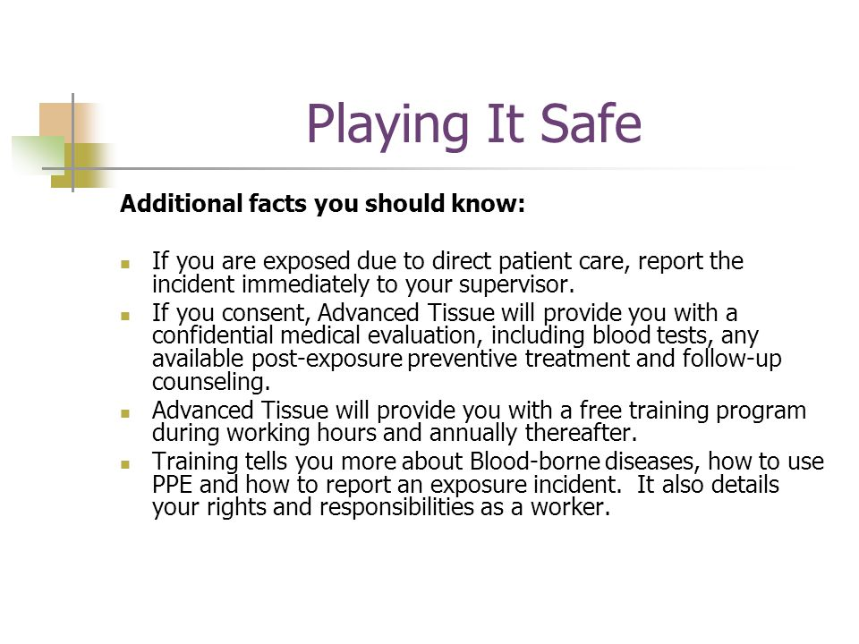 Playing It Safe Additional facts you should know: If you are exposed due to direct patient care, report the incident immediately to your supervisor.
