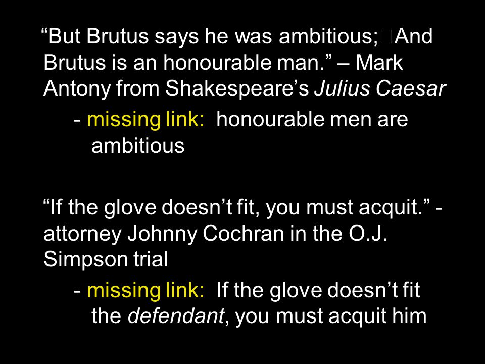 """""""But Brutus says he was ambitious; And Brutus is an honourable man."""" – Mark Antony from Shakespeare's Julius Caesar - missing link: honourable men are"""