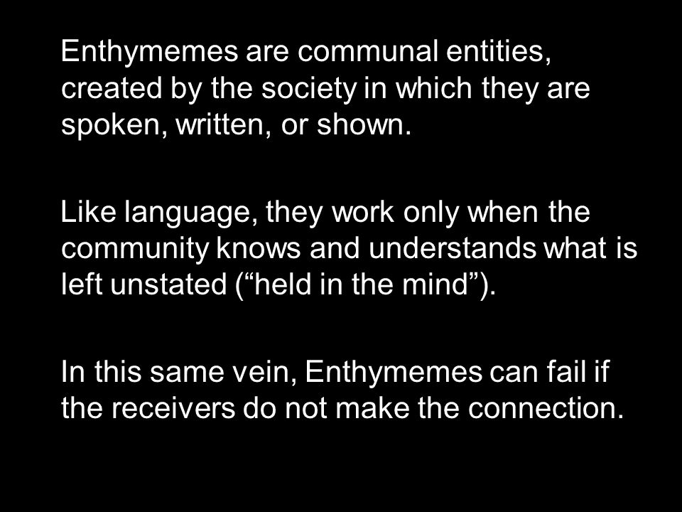 Enthymemes are communal entities, created by the society in which they are spoken, written, or shown. Like language, they work only when the community