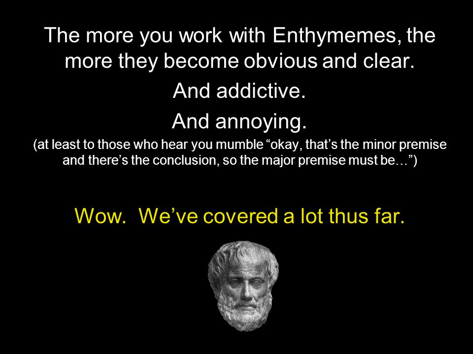 """The more you work with Enthymemes, the more they become obvious and clear. And addictive. And annoying. (at least to those who hear you mumble """"okay,"""