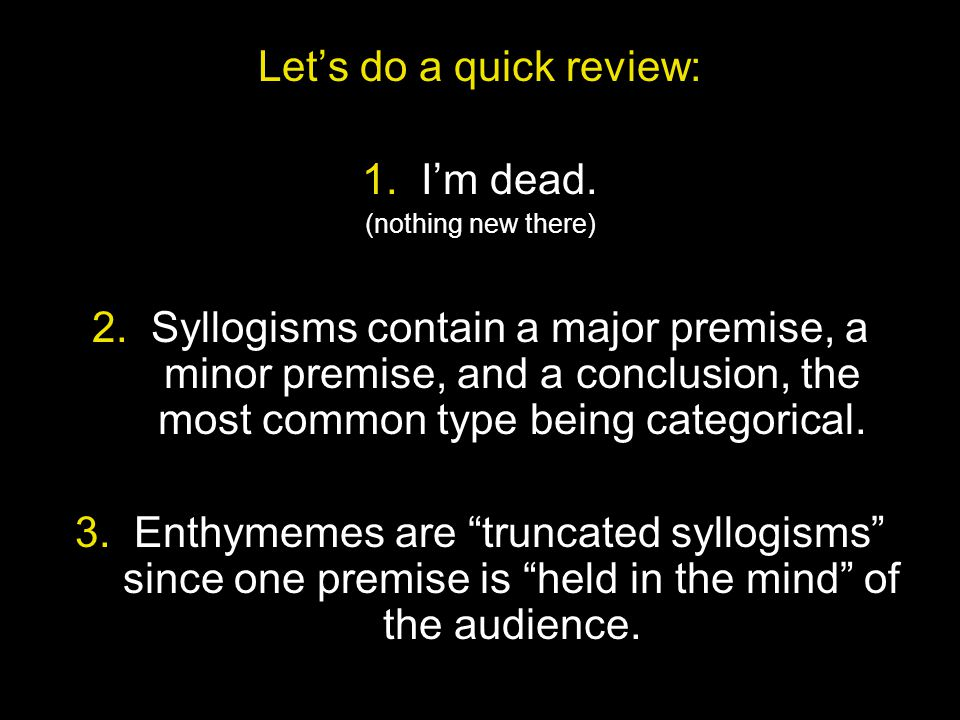 Let's do a quick review: 1. I'm dead. (nothing new there) 2. Syllogisms contain a major premise, a minor premise, and a conclusion, the most common ty