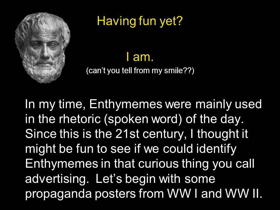 Having fun yet? I am. (can't you tell from my smile??) In my time, Enthymemes were mainly used in the rhetoric (spoken word) of the day. Since this is