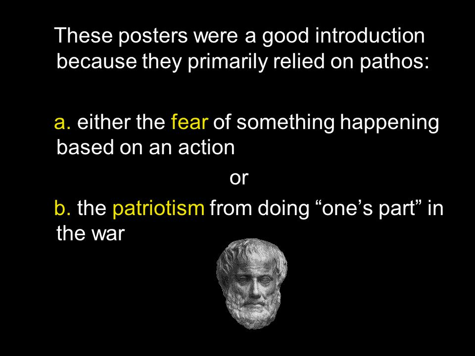 These posters were a good introduction because they primarily relied on pathos: a. either the fear of something happening based on an action or b. the