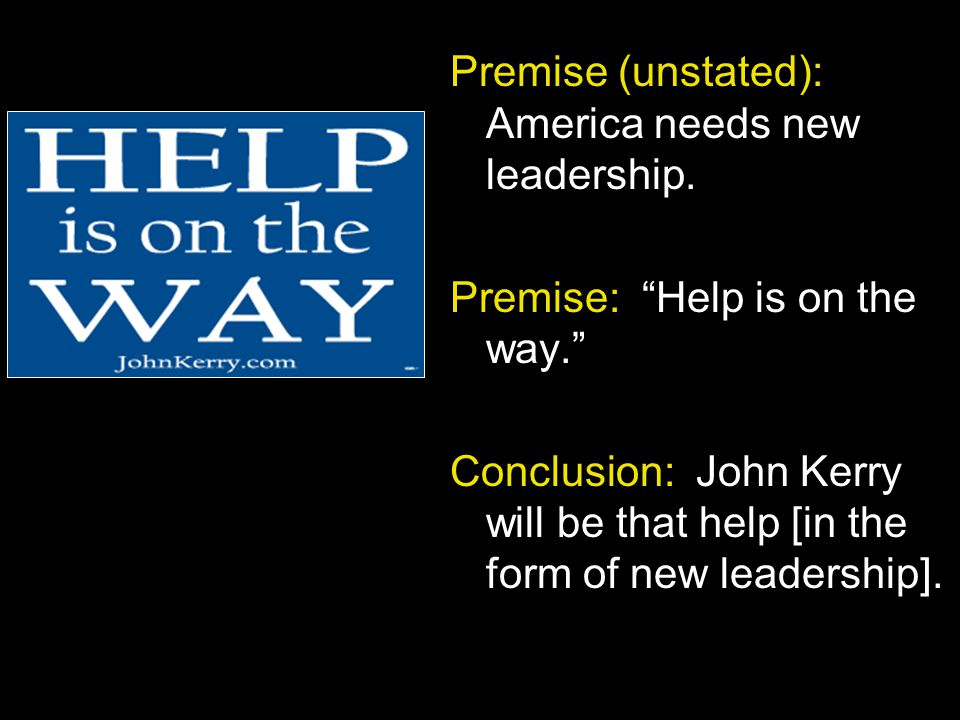 """Premise (unstated): America needs new leadership. Premise: """"Help is on the way."""" Conclusion: John Kerry will be that help [in the form of new leadersh"""