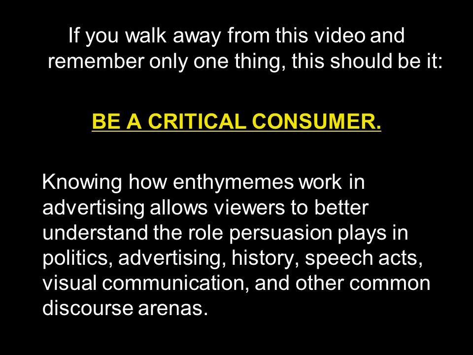 If you walk away from this video and remember only one thing, this should be it: BE A CRITICAL CONSUMER. Knowing how enthymemes work in advertising al