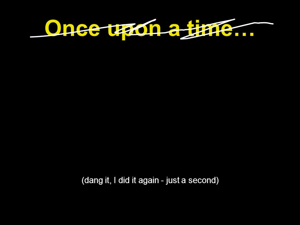 Once upon a time… (dang it, I did it again - just a second)