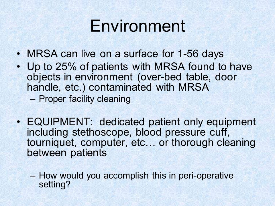 Environment MRSA can live on a surface for 1-56 days Up to 25% of patients with MRSA found to have objects in environment (over-bed table, door handle, etc.) contaminated with MRSA –Proper facility cleaning EQUIPMENT: dedicated patient only equipment including stethoscope, blood pressure cuff, tourniquet, computer, etc… or thorough cleaning between patients –How would you accomplish this in peri-operative setting?