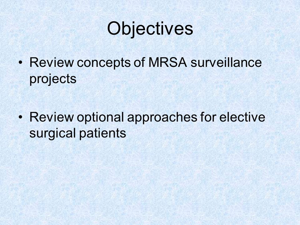 Objectives Review concepts of MRSA surveillance projects Review optional approaches for elective surgical patients