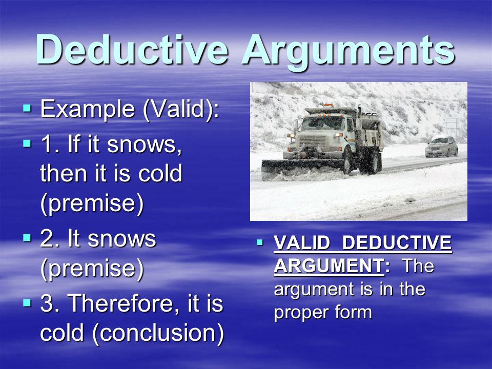 Deductive Arguments  Example (Valid):  1. If it snows, then it is cold (premise)  2.