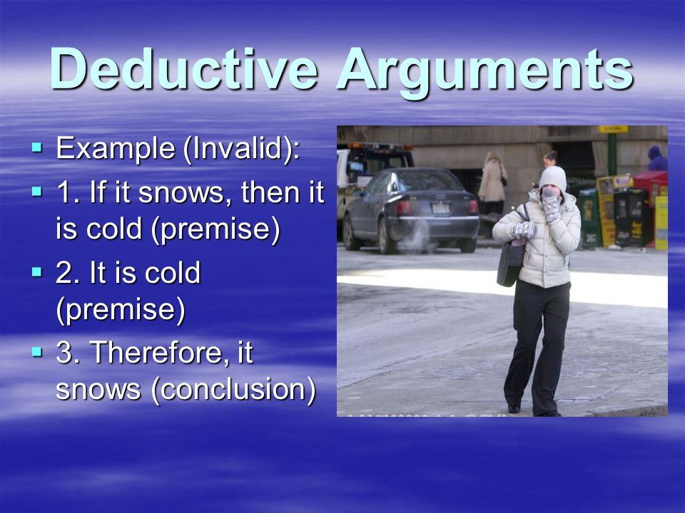 Deductive Arguments  Example (Invalid):  1. If it snows, then it is cold (premise)  2.