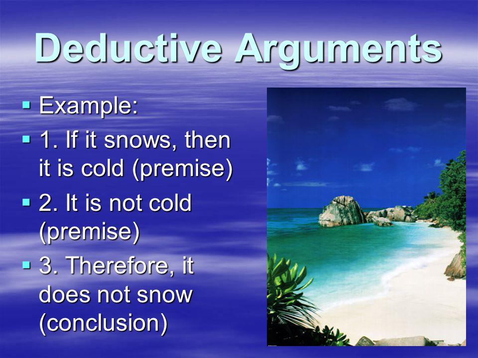 Deductive Arguments  Example:  1. If it snows, then it is cold (premise)  2.