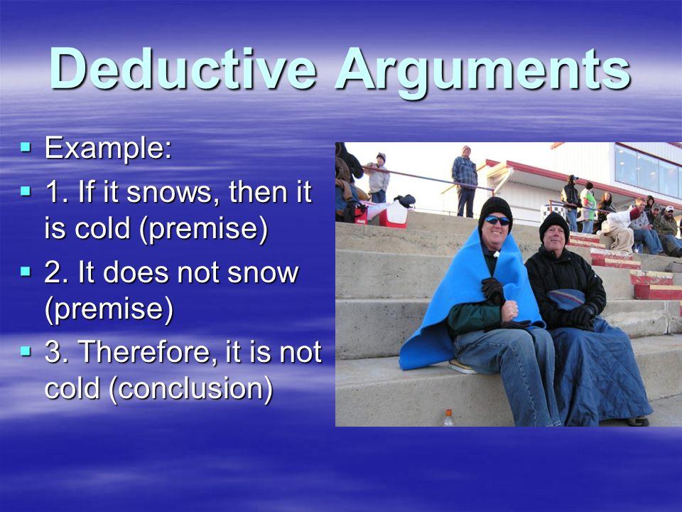 Deductive Arguments  Example:  1. If it snows, then it is cold (premise)  2.